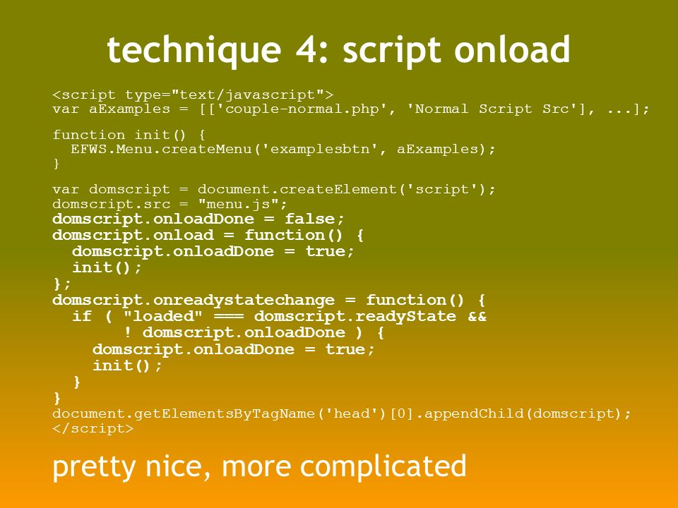 technique 4: script onload var aExamples = [[ couple-normal.php , Normal Script Src ],...]; function init() { EFWS.Menu.createMenu( examplesbtn , aExamples); } var domscript = document.createElement( script ); domscript.src = menu.js ; domscript.onloadDone = false; domscript.onload = function() { domscript.onloadDone = true; init(); }; domscript.onreadystatechange = function() { if ( loaded === domscript.readyState && .