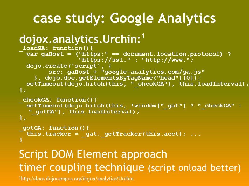 case study: Google Analytics dojox.analytics.Urchin: 1 _loadGA: function(){ var gaHost = ( https: == document.location.protocol) .