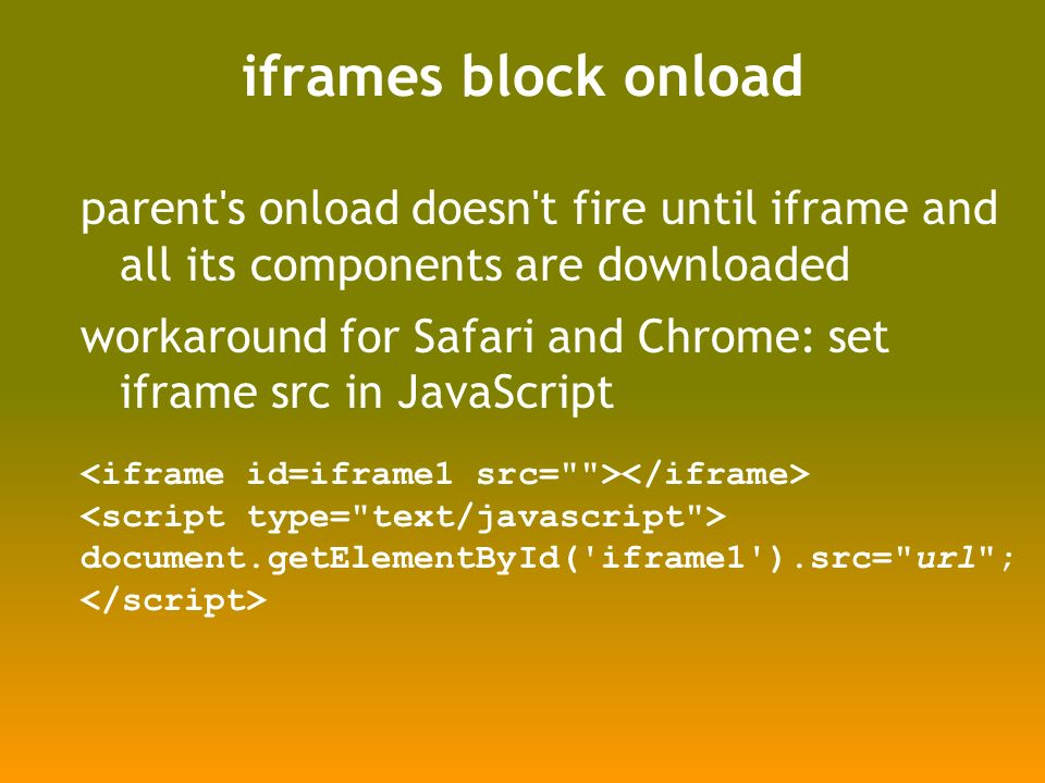 iframes block onload parent s onload doesn t fire until iframe and all its components are downloaded workaround for Safari and Chrome: set iframe src in JavaScript document.getElementById( iframe1 ).src= url ;