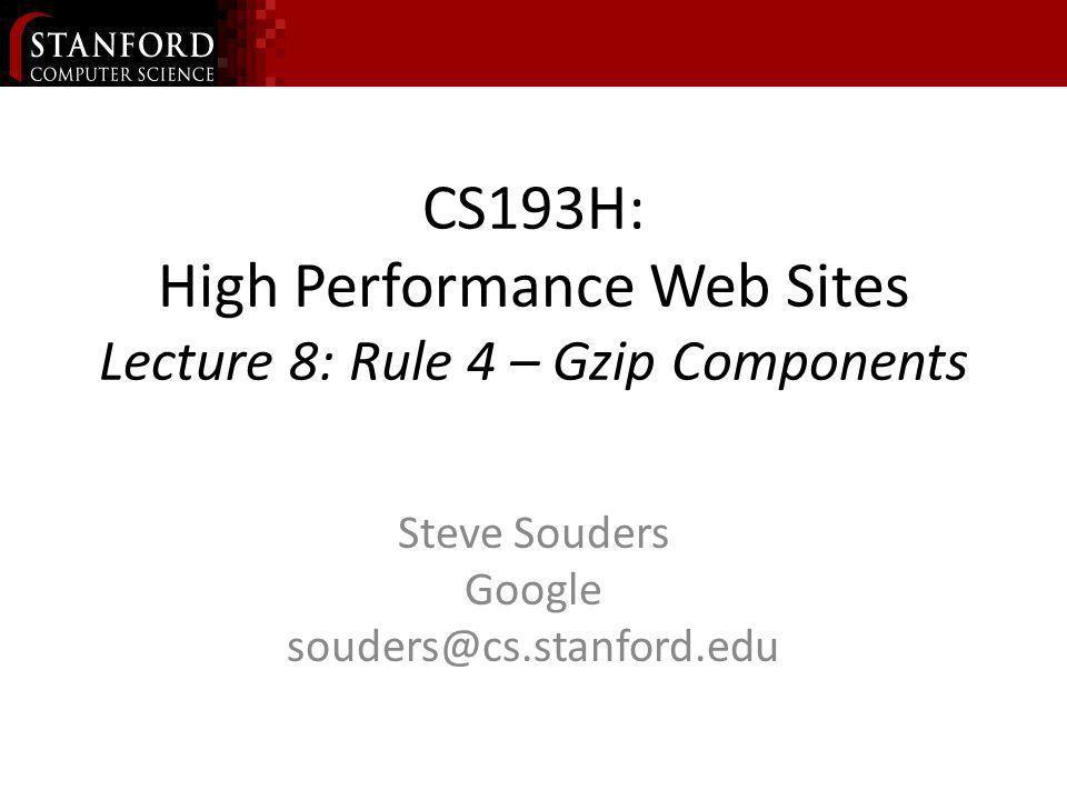 CS193H: High Performance Web Sites Lecture 8: Rule 4 – Gzip Components Steve Souders Google souders@cs.stanford.edu