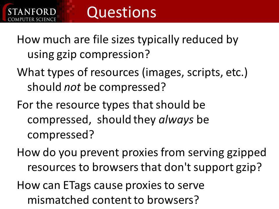 Questions How much are file sizes typically reduced by using gzip compression? What types of resources (images, scripts, etc.) should not be compresse