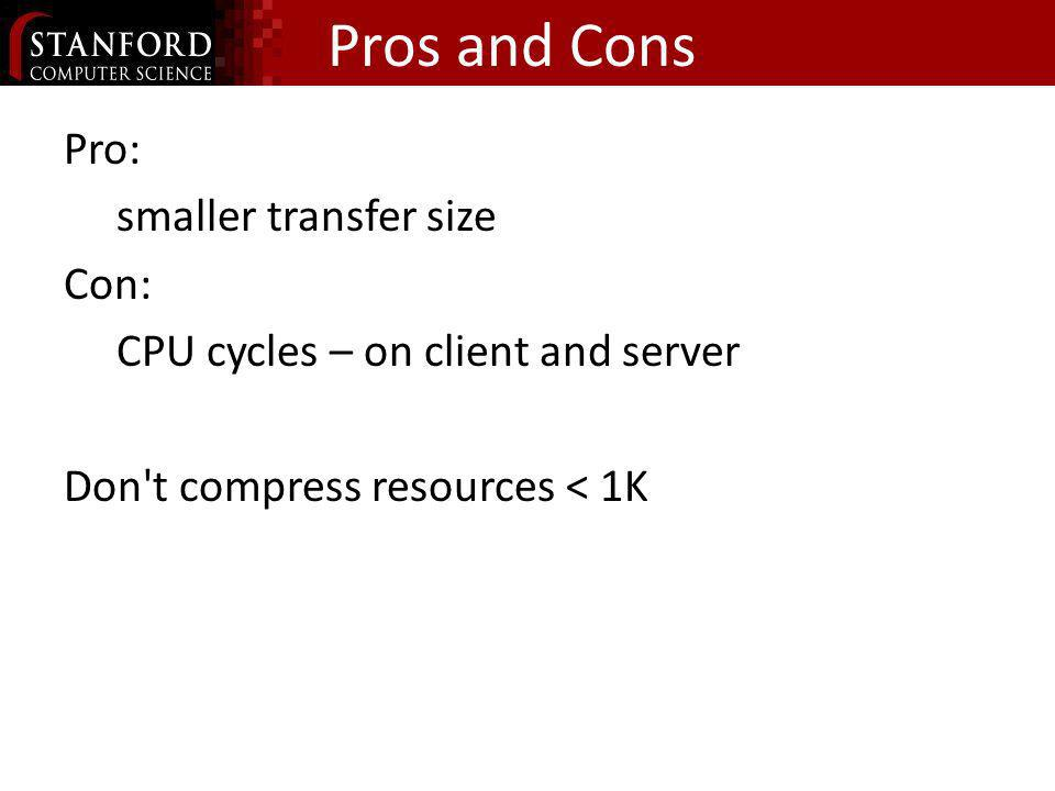 Pros and Cons Pro: smaller transfer size Con: CPU cycles – on client and server Don't compress resources < 1K