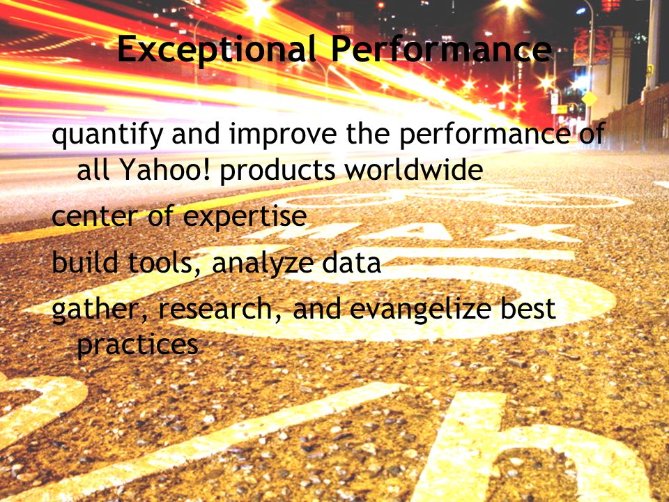 Exceptional Performance quantify and improve the performance of all Yahoo! products worldwide center of expertise build tools, analyze data gather, re