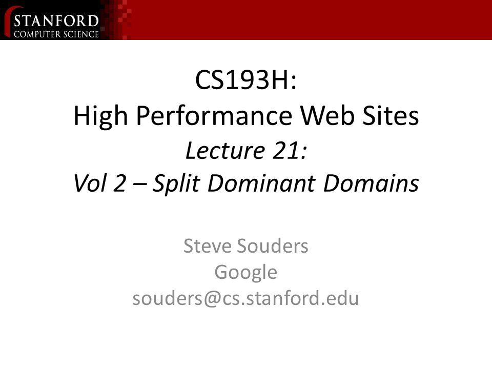CS193H: High Performance Web Sites Lecture 21: Vol 2 – Split Dominant Domains Steve Souders Google souders@cs.stanford.edu