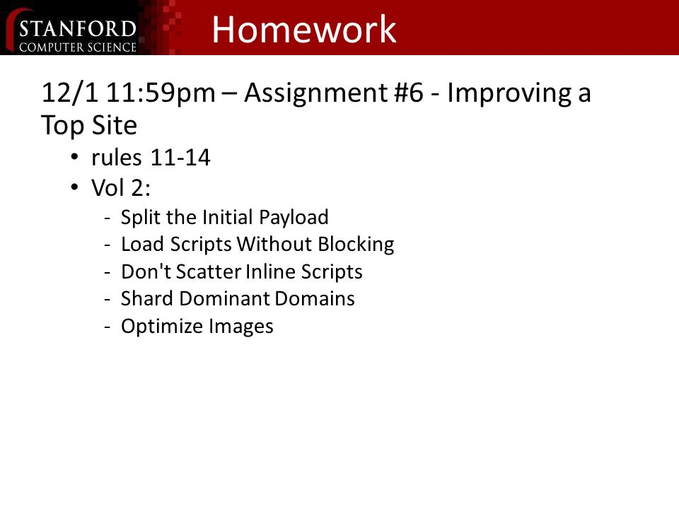 Homework 12/1 11:59pm – Assignment #6 - Improving a Top Site rules 11-14 Vol 2: Split the Initial Payload Load Scripts Without Blocking Don t Scatter Inline Scripts Shard Dominant Domains Optimize Images