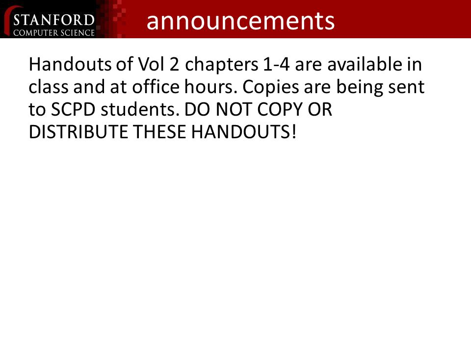announcements Handouts of Vol 2 chapters 1-4 are available in class and at office hours. Copies are being sent to SCPD students. DO NOT COPY OR DISTRI