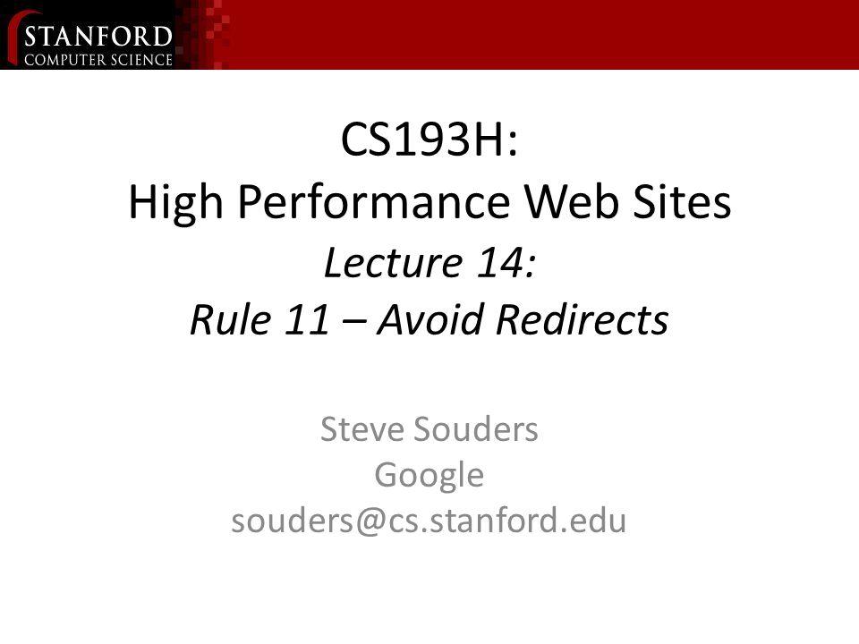 CS193H: High Performance Web Sites Lecture 14: Rule 11 – Avoid Redirects Steve Souders Google souders@cs.stanford.edu