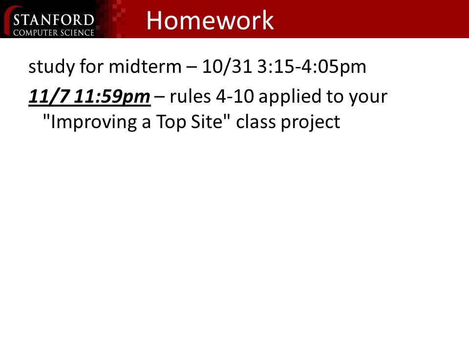 Homework study for midterm – 10/31 3:15-4:05pm 11/7 11:59pm – rules 4-10 applied to your Improving a Top Site class project