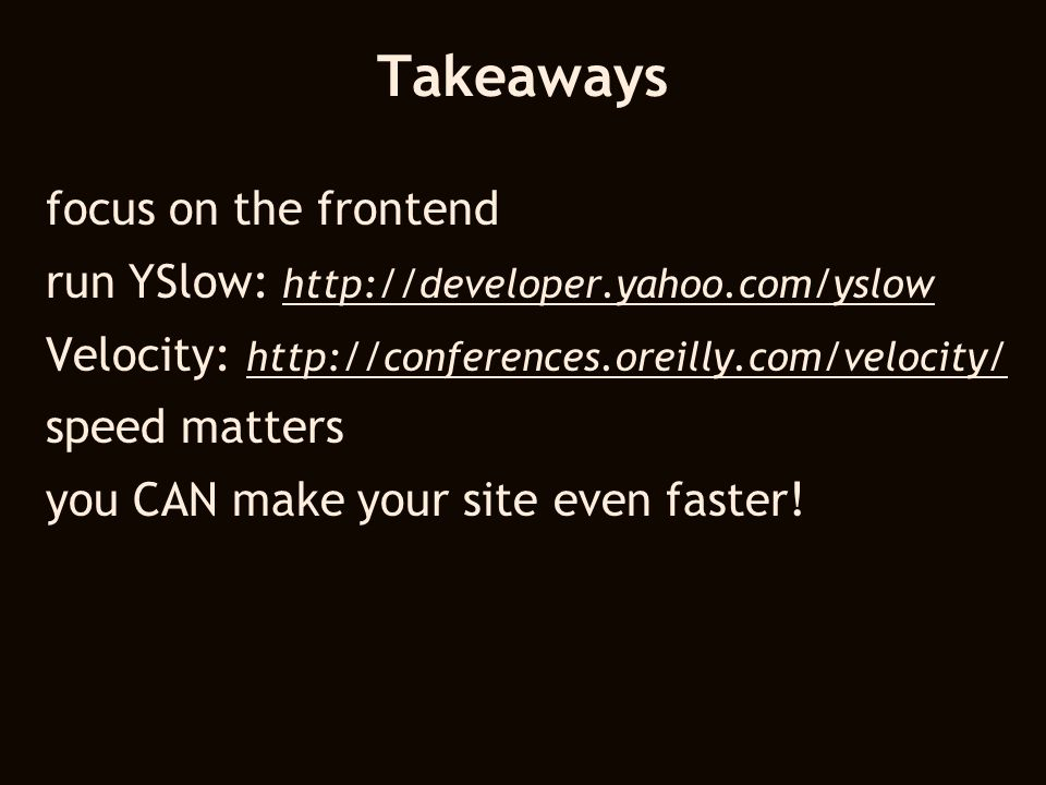 Takeaways focus on the frontend run YSlow: http://developer.yahoo.com/yslow http://developer.yahoo.com/yslow Velocity: http://conferences.oreilly.com/