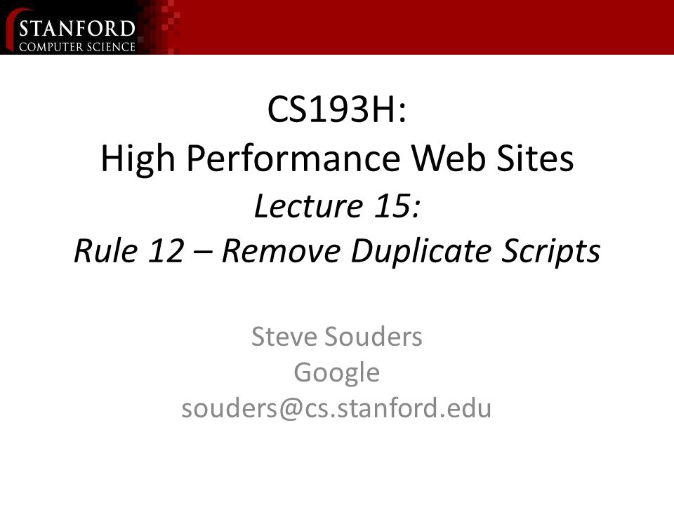 CS193H: High Performance Web Sites Lecture 15: Rule 12 – Remove Duplicate Scripts Steve Souders Google souders@cs.stanford.edu