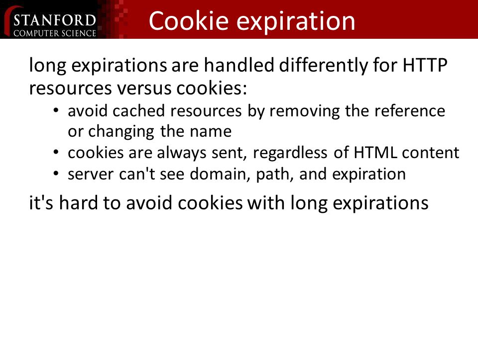 Cookie expiration long expirations are handled differently for HTTP resources versus cookies: avoid cached resources by removing the reference or changing the name cookies are always sent, regardless of HTML content server can t see domain, path, and expiration it s hard to avoid cookies with long expirations