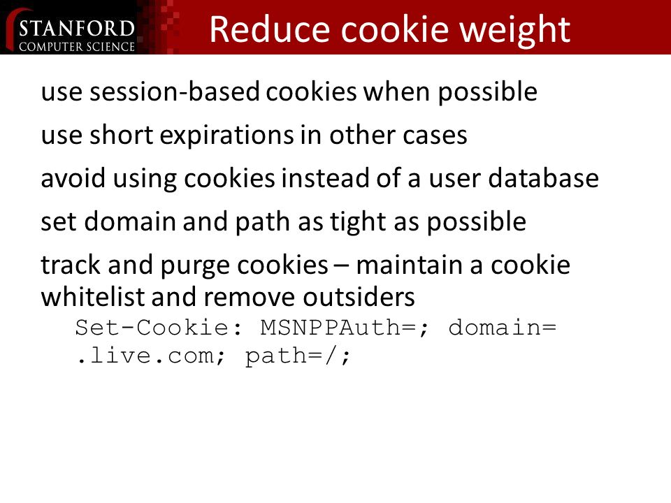 Reduce cookie weight use session-based cookies when possible use short expirations in other cases avoid using cookies instead of a user database set domain and path as tight as possible track and purge cookies – maintain a cookie whitelist and remove outsiders Set-Cookie:_MSNPPAuth=;_domain=.live.com; path=/;
