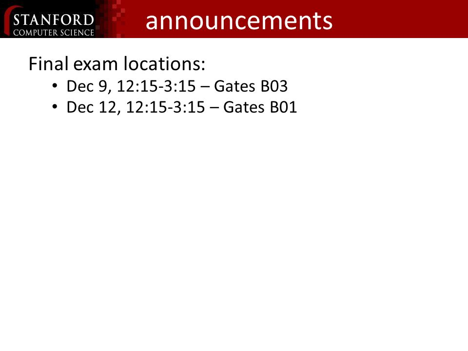 announcements Final exam locations: Dec 9, 12:15-3:15 – Gates B03 Dec 12, 12:15-3:15 – Gates B01