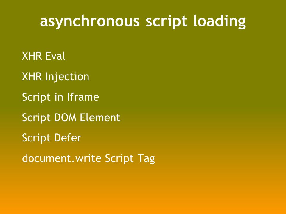 asynchronous script loading XHR Eval XHR Injection Script in Iframe Script DOM Element Script Defer document.write Script Tag