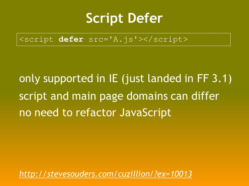 Script Defer only supported in IE (just landed in FF 3.1) script and main page domains can differ no need to refactor JavaScript http://stevesouders.com/cuzillion/ ex=10013