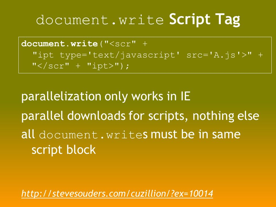 document.write Script Tag document.write( <scr + ipt type= text/javascript src= A.js > + ); parallelization only works in IE parallel downloads for scripts, nothing else all document.write s must be in same script block http://stevesouders.com/cuzillion/ ex=10014