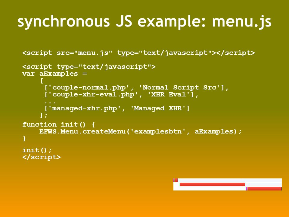 synchronous JS example: menu.js var aExamples = [ [ couple-normal.php , Normal Script Src ], [ couple-xhr-eval.php , XHR Eval ],...