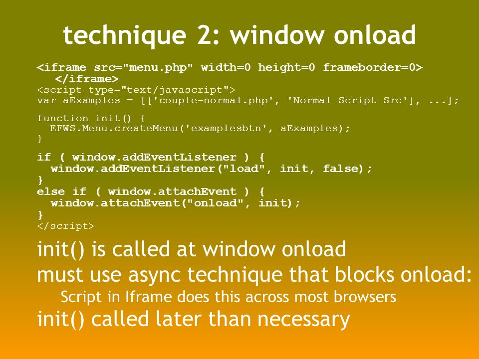technique 2: window onload var aExamples = [[ couple-normal.php , Normal Script Src ],...]; function init() { EFWS.Menu.createMenu( examplesbtn , aExamples); } if ( window.addEventListener ) { window.addEventListener( load , init, false); } else if ( window.attachEvent ) { window.attachEvent( onload , init); } init() is called at window onload must use async technique that blocks onload: Script in Iframe does this across most browsers init() called later than necessary