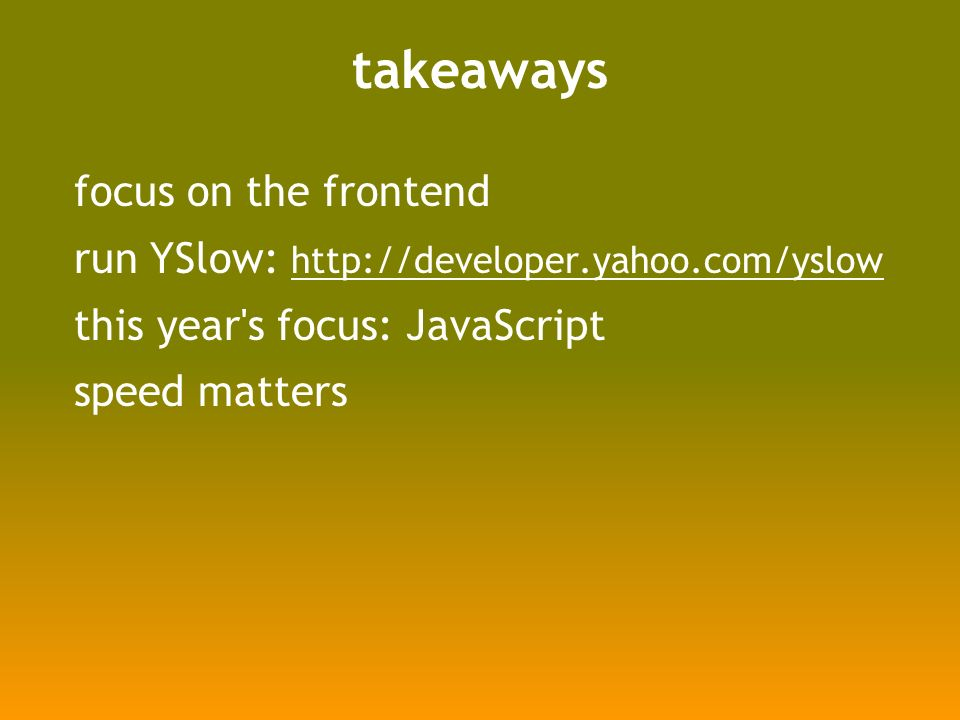 takeaways focus on the frontend run YSlow: http://developer.yahoo.com/yslow http://developer.yahoo.com/yslow this year s focus: JavaScript speed matters
