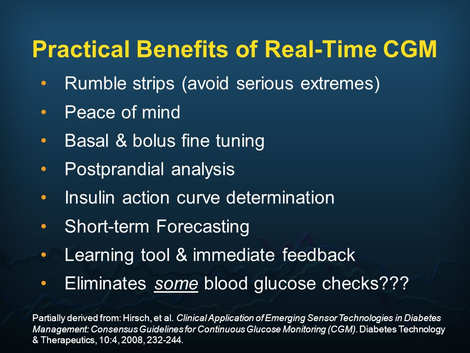 Practical Benefits of Real-Time CGM Rumble strips (avoid serious extremes) Peace of mind Basal & bolus fine tuning Postprandial analysis Insulin actio