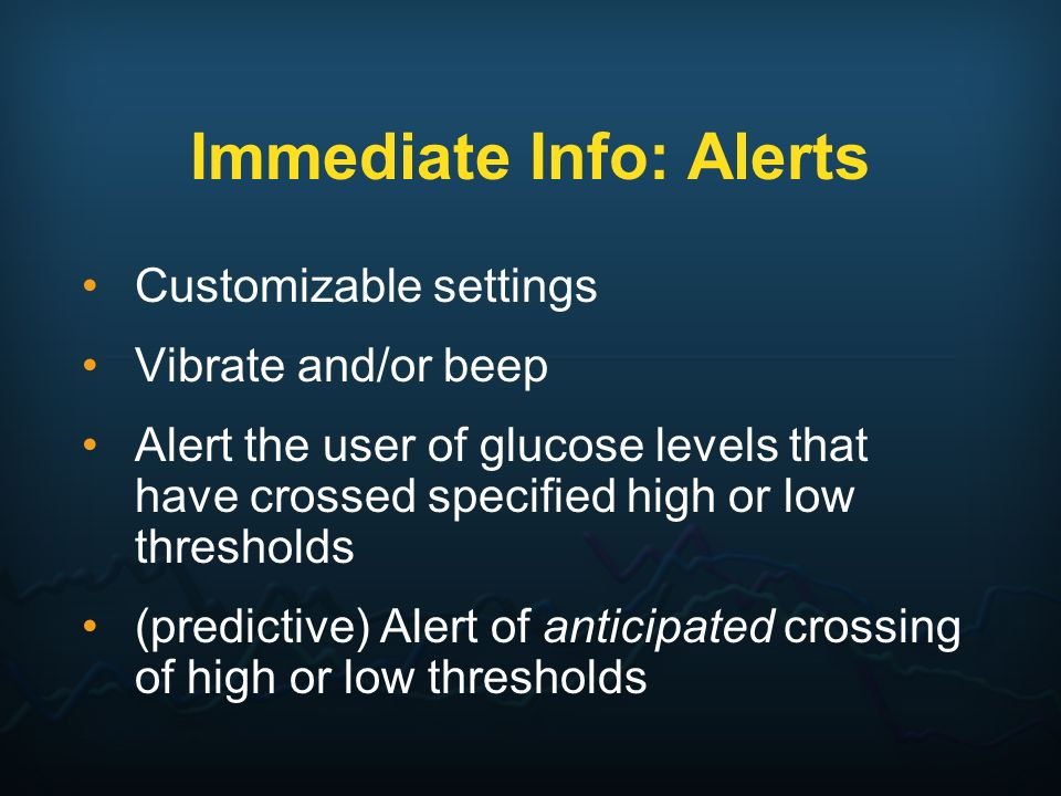 Immediate Info: Alerts Customizable settings Vibrate and/or beep Alert the user of glucose levels that have crossed specified high or low thresholds (