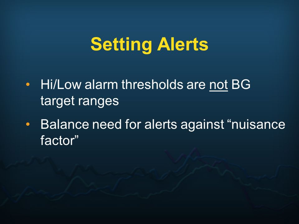 Setting Alerts Hi/Low alarm thresholds are not BG target ranges Balance need for alerts against nuisance factor
