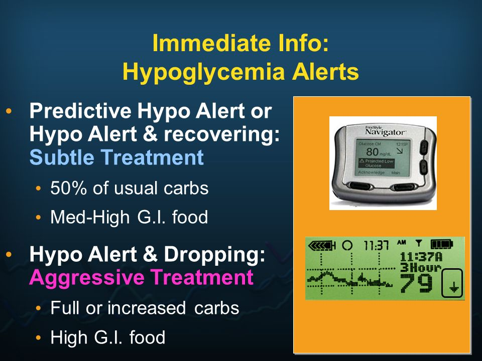 Immediate Info: Hypoglycemia Alerts Predictive Hypo Alert or Hypo Alert & recovering: Subtle Treatment 50% of usual carbs Med-High G.I. food Hypo Aler
