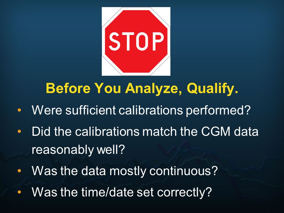 Before You Analyze, Qualify. Were sufficient calibrations performed? Did the calibrations match the CGM data reasonably well? Was the data mostly cont