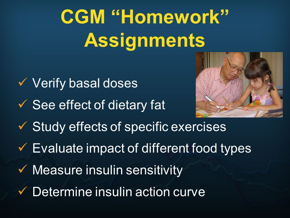 CGM Homework Assignments Verify basal doses See effect of dietary fat Study effects of specific exercises Evaluate impact of different food types Meas
