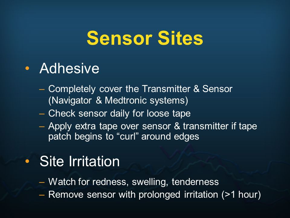Sensor Sites Adhesive –Completely cover the Transmitter & Sensor (Navigator & Medtronic systems) –Check sensor daily for loose tape –Apply extra tape
