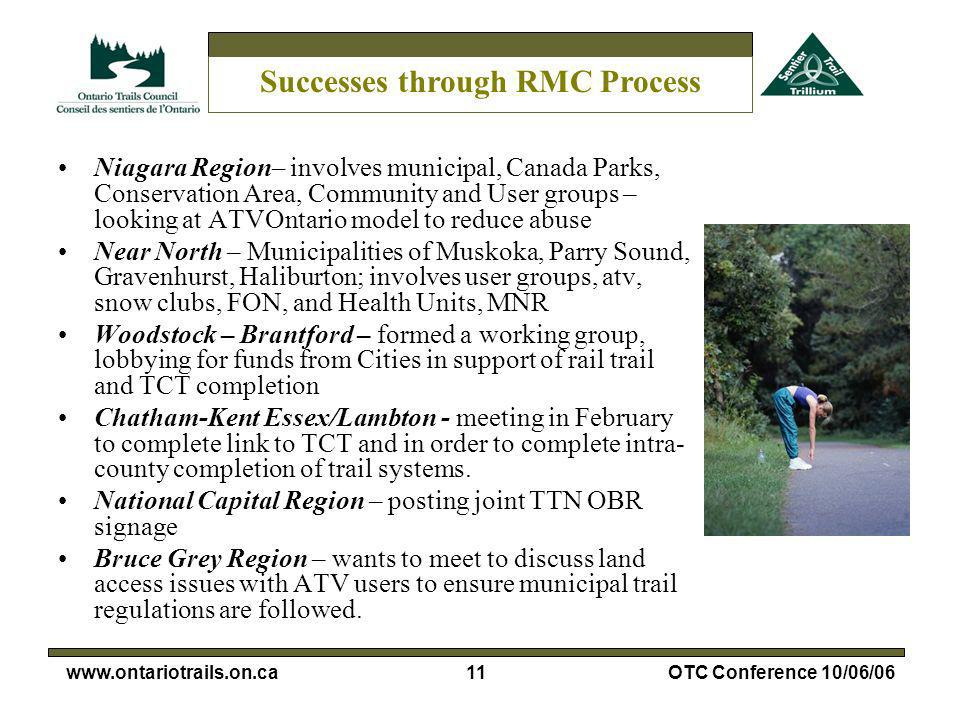 11www.ontariotrails.on.caOTC Conference 10/06/06 Successes through RMC Process Niagara Region– involves municipal, Canada Parks, Conservation Area, Community and User groups – looking at ATVOntario model to reduce abuse Near North – Municipalities of Muskoka, Parry Sound, Gravenhurst, Haliburton; involves user groups, atv, snow clubs, FON, and Health Units, MNR Woodstock – Brantford – formed a working group, lobbying for funds from Cities in support of rail trail and TCT completion Chatham-Kent Essex/Lambton - meeting in February to complete link to TCT and in order to complete intra- county completion of trail systems.