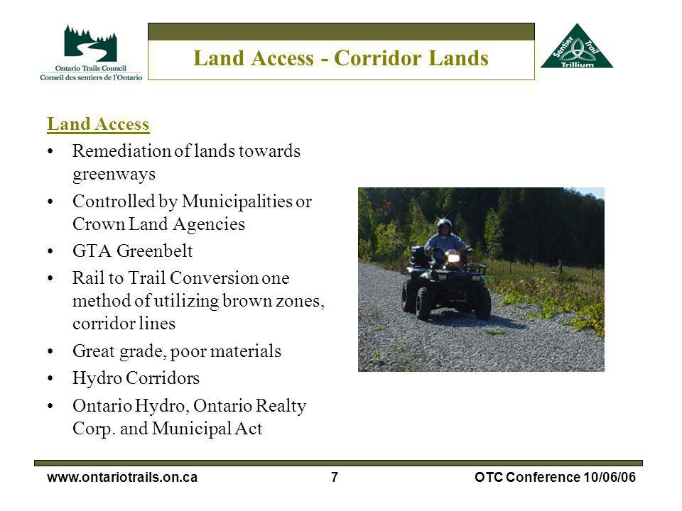 7www.ontariotrails.on.caOTC Conference 10/06/06 Land Access - Corridor Lands Land Access Remediation of lands towards greenways Controlled by Municipalities or Crown Land Agencies GTA Greenbelt Rail to Trail Conversion one method of utilizing brown zones, corridor lines Great grade, poor materials Hydro Corridors Ontario Hydro, Ontario Realty Corp.
