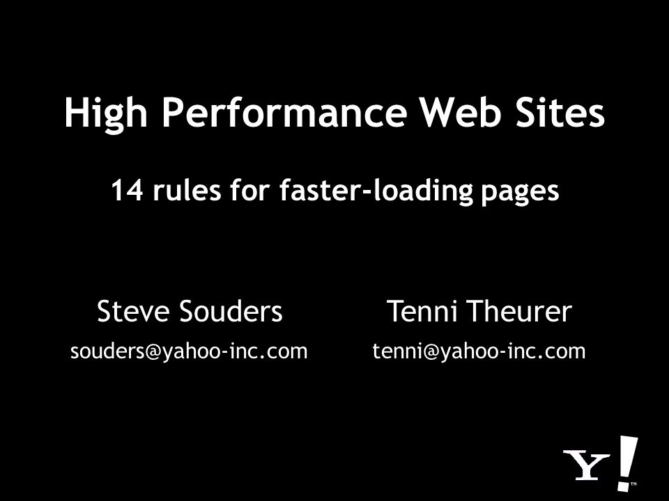 High Performance Web Sites 14 rules for faster-loading pages Steve Souders souders@yahoo-inc.com Tenni Theurer tenni@yahoo-inc.com