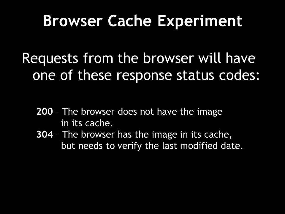 Requests from the browser will have one of these response status codes: 200 – The browser does not have the image in its cache. 304 – The browser has