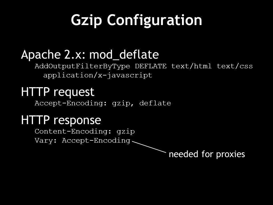 Gzip Configuration Apache 2.x: mod_deflate AddOutputFilterByType DEFLATE text/html text/css application/x-javascript HTTP request Accept-Encoding: gzip, deflate HTTP response Content-Encoding: gzip Vary: Accept-Encoding needed for proxies