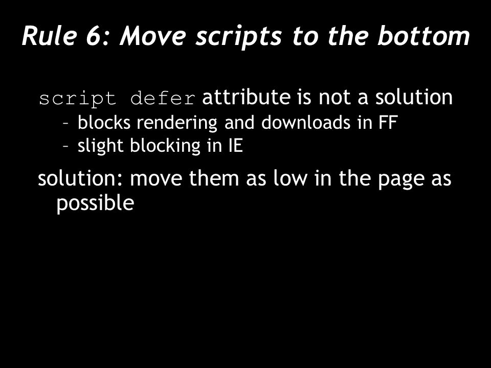 Rule 6: Move scripts to the bottom script defer attribute is not a solution –blocks rendering and downloads in FF –slight blocking in IE solution: move them as low in the page as possible