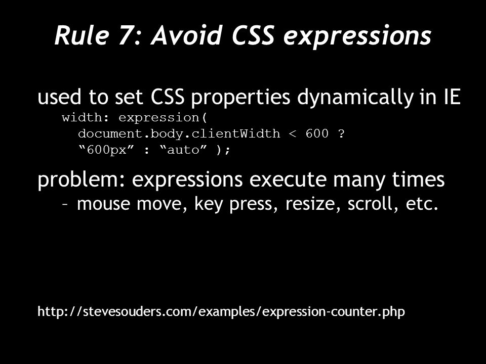 Rule 7: Avoid CSS expressions used to set CSS properties dynamically in IE width: expression( document.body.clientWidth < 600 .