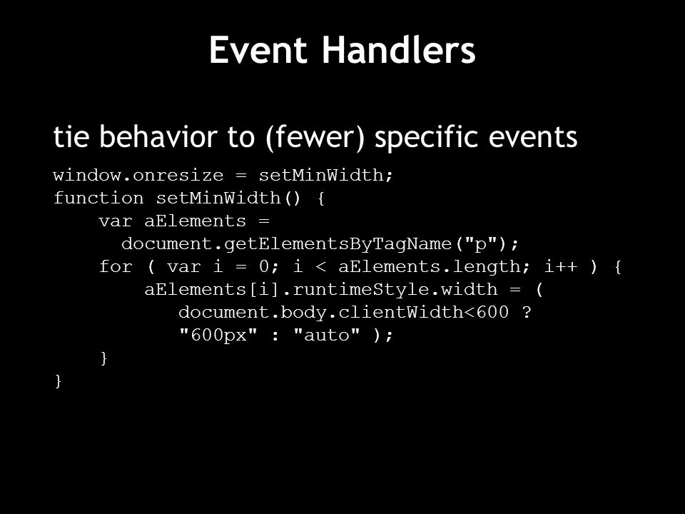 Event Handlers tie behavior to (fewer) specific events window.onresize = setMinWidth; function setMinWidth() { var aElements = document.getElementsByTagName( p ); for ( var i = 0; i < aElements.length; i++ ) { aElements[i].runtimeStyle.width = ( document.body.clientWidth<600 .