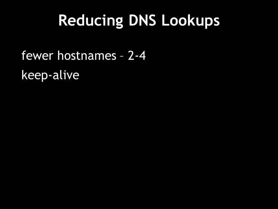 Reducing DNS Lookups fewer hostnames – 2-4 keep-alive