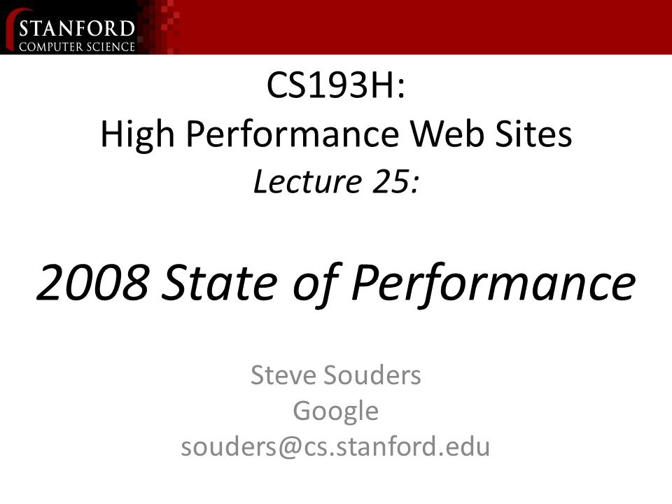 CS193H: High Performance Web Sites Lecture 25: 2008 State of Performance Steve Souders Google