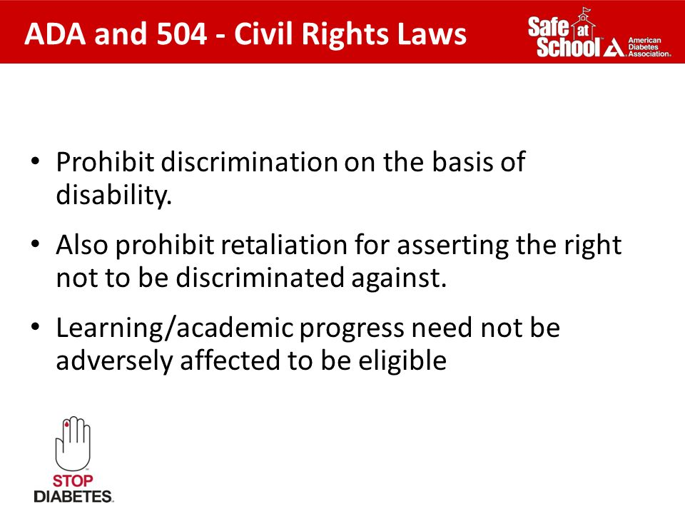 ADA and 504 - Civil Rights Laws Prohibit discrimination on the basis of disability. Also prohibit retaliation for asserting the right not to be discri