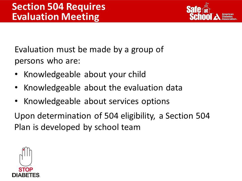 Section 504 Requires Evaluation Meeting Evaluation must be made by a group of persons who are: Knowledgeable about your child Knowledgeable about the