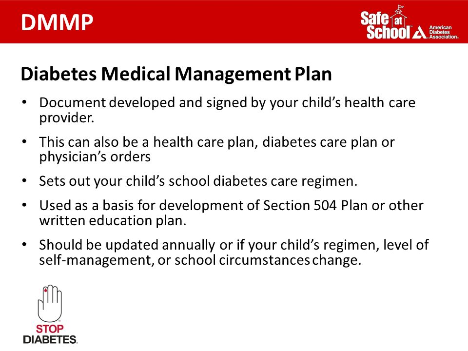 Diabetes Medical Management Plan Document developed and signed by your childs health care provider. This can also be a health care plan, diabetes care