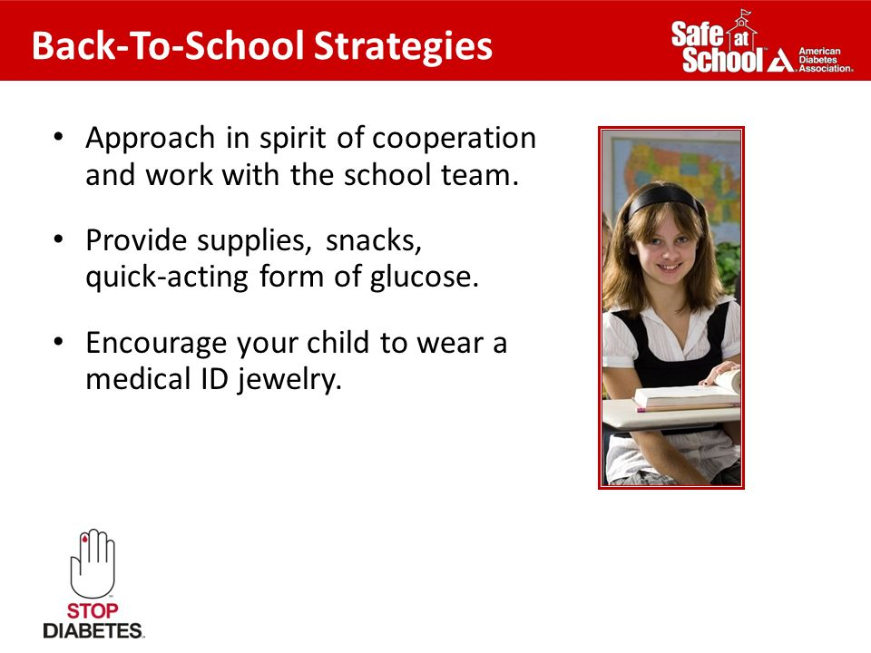 Back-To-School Strategies Approach in spirit of cooperation and work with the school team. Provide supplies, snacks, quick-acting form of glucose. Enc
