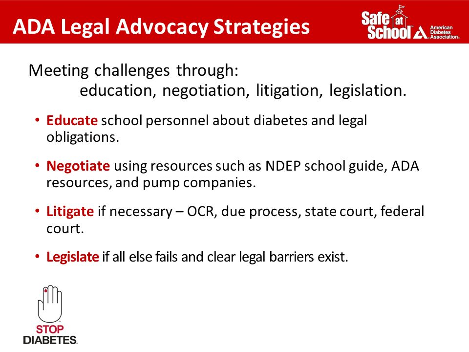 ADA Legal Advocacy Strategies Meeting challenges through: education, negotiation, litigation, legislation. Educate school personnel about diabetes and