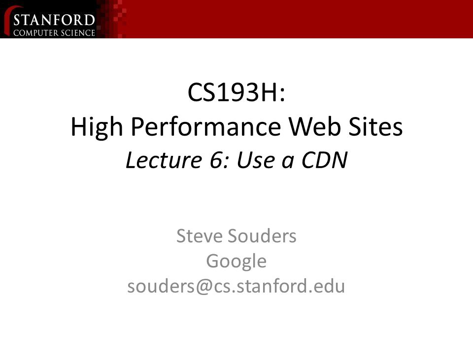 CS193H: High Performance Web Sites Lecture 6: Use a CDN Steve Souders Google souders@cs.stanford.edu