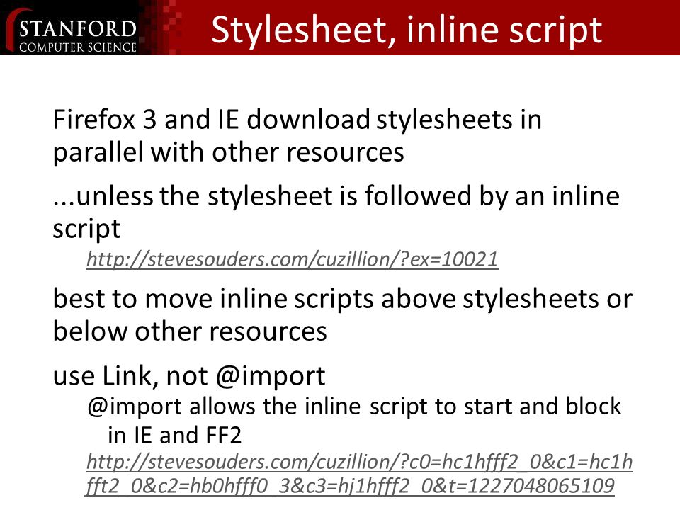 Stylesheet, inline script Block Downloading Firefox 3 and IE download stylesheets in parallel with other resources...unless the stylesheet is followed by an inline script http://stevesouders.com/cuzillion/ ex=10021 best to move inline scripts above stylesheets or below other resources use Link, not @import @import allows the inline script to start and block in IE and FF2 http://stevesouders.com/cuzillion/ c0=hc1hfff2_0&c1=hc1h fft2_0&c2=hb0hfff0_3&c3=hj1hfff2_0&t=1227048065109