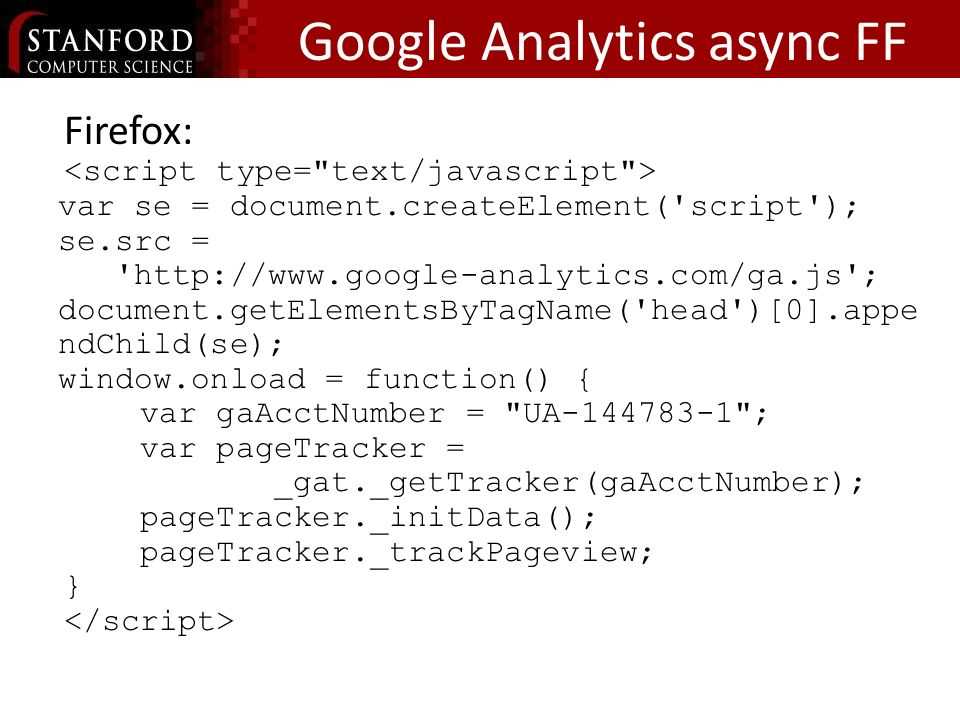 Google Analytics async FF Firefox: var se = document.createElement( script ); se.src = http://www.google-analytics.com/ga.js ; document.getElementsByTagName( head )[0].appe ndChild(se); window.onload = function() { var gaAcctNumber = UA-144783-1 ; var pageTracker = _gat._getTracker(gaAcctNumber); pageTracker._initData(); pageTracker._trackPageview; }