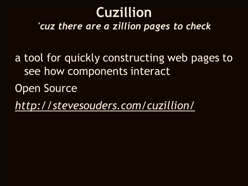 a tool for quickly constructing web pages to see how components interact Open Source http://stevesouders.com/cuzillion/ Cuzillion cuz there are a zillion pages to check