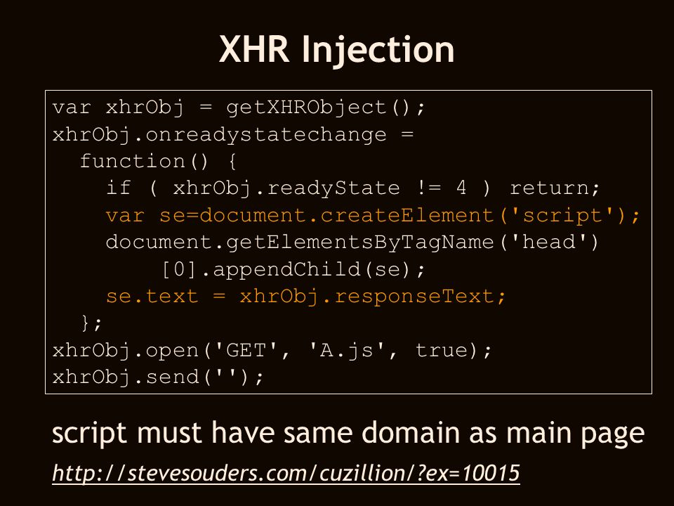 XHR Injection var xhrObj = getXHRObject(); xhrObj.onreadystatechange = function() { if ( xhrObj.readyState != 4 ) return; var se=document.createElemen